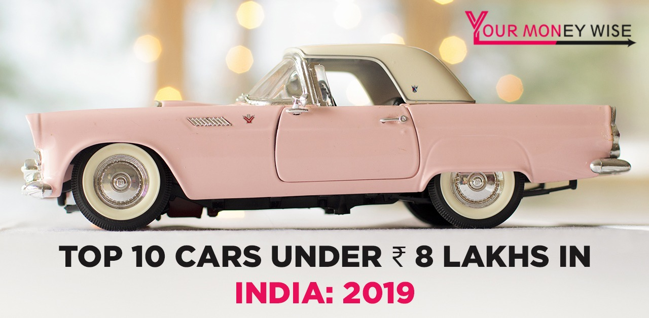 Top 10 Cars Under ₹ 8 Lakhs In India: 2019 List - YourMoneyWise.in